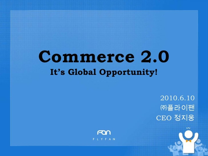 Commerce 2.0It's Global Opportunity!<br />2010.6.10 <br />㈜플라이팬<br />CEO 정지웅<br />