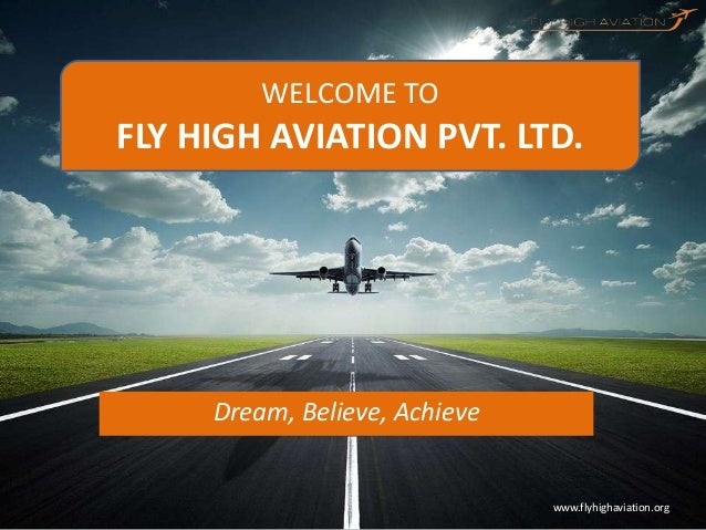 www.flyhighaviation.orgDream, Believe, AchieveWELCOME TOFLY HIGH AVIATION PVT. LTD.