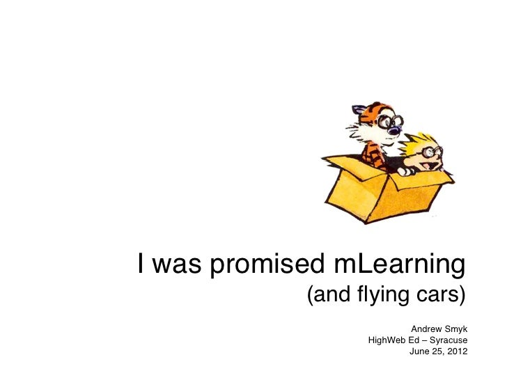 I was promised mLearning            (and flying cars)                          Andrew Smyk                  HighWeb Ed – Sy...