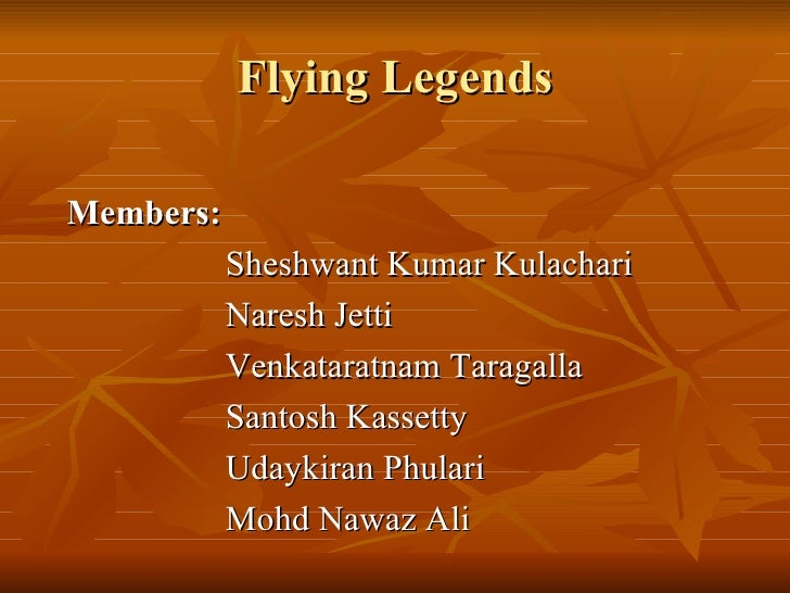 Flying Legends <ul><li>Members:  </li></ul><ul><li>Sheshwant Kumar Kulachari </li></ul><ul><li>Naresh Jetti </li></ul><ul>...