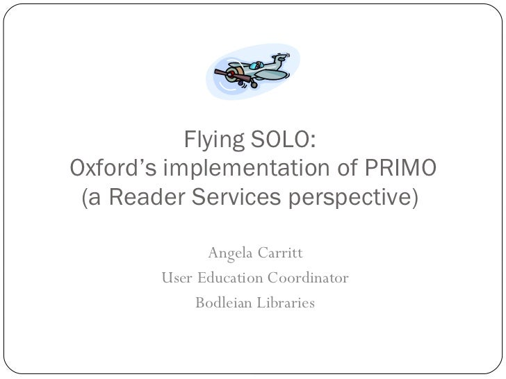 Flying SOLO:  Oxford's implementation of PRIMO (a Reader Services perspective)  Angela Carritt User Education Coordinator ...