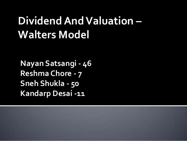 Dividend And Valuation –Walters ModelNayan Satsangi - 46Reshma Chore - 7Sneh Shukla - 50Kandarp Desai -11