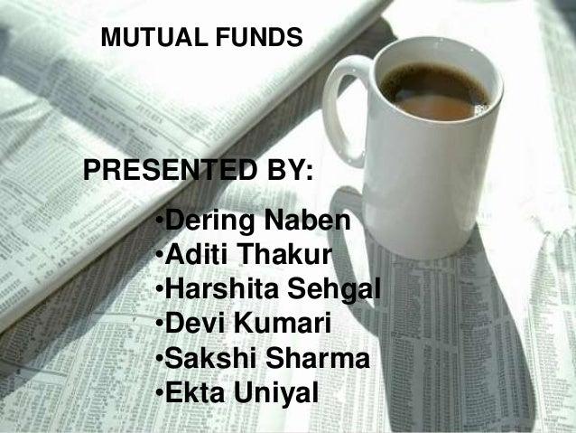 MUTUAL FUNDS  PRESENTED BY: •Dering Naben •Aditi Thakur •Harshita Sehgal •Devi Kumari •Sakshi Sharma •Ekta Uniyal