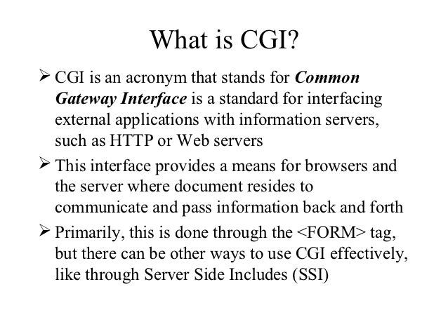 What is CGI? CGI is an acronym that stands for Common  Gateway Interface is a standard for interfacing  external applicat...