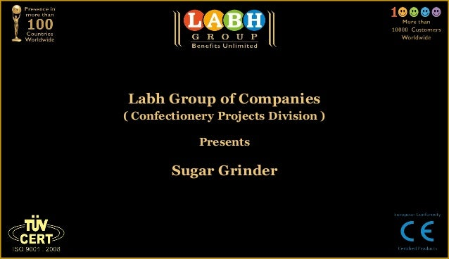 Labh Group of Companies( Confectionery Projects Division )             Presents        Sugar Grinder