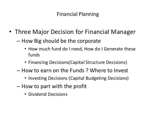 Financial Planning • Three Major Decision for Financial Manager – How Big should be the corporate • How much fund do I nee...