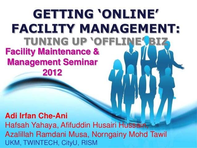 GETTING 'ONLINE' FACILITY MANAGEMENT:     TUNING UP 'OFFLINE' BIZFacility Maintenance &Management Seminar          2012Adi...