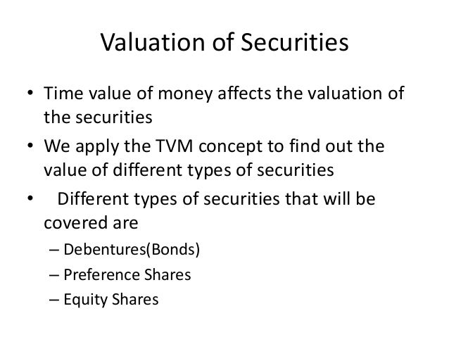 Valuation of Securities • Time value of money affects the valuation of the securities • We apply the TVM concept to find o...