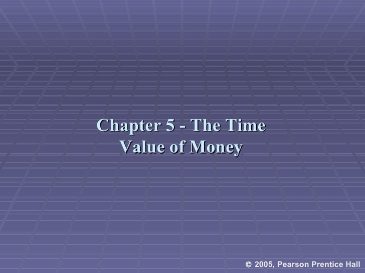 Chapter 5 - The Time Value of Money    2005, Pearson Prentice Hall