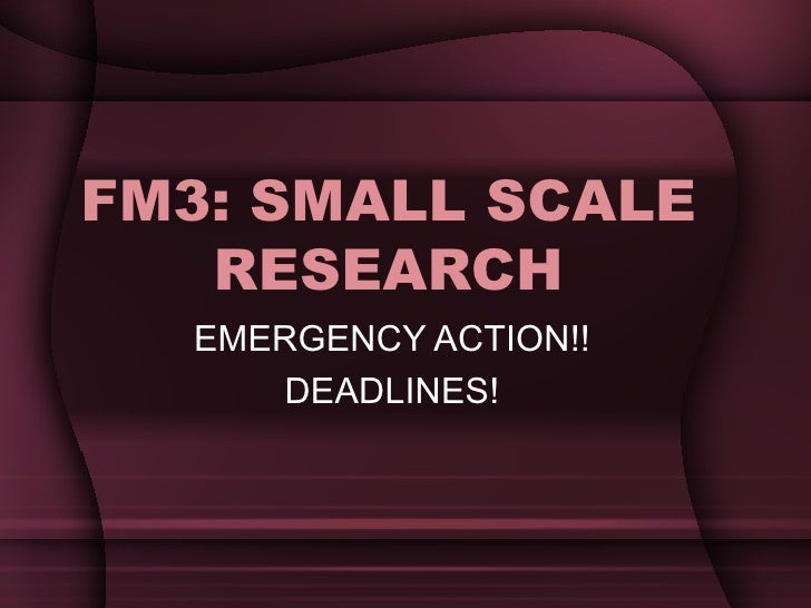 FM3: SMALL SCALE RESEARCH EMERGENCY ACTION!! DEADLINES!