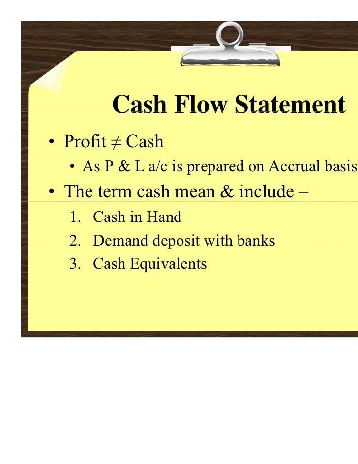 Cash Flow Statement• Profit ≠ Cash  • As P & L a/c is prepared on Accrual basis• The term cash mean & include –  1. Cash i...