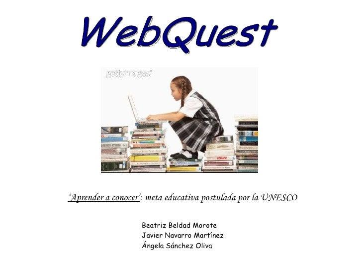 WebQuest ' Aprender a conocer' : meta educativa postulada por la UNESCO Beatriz Beldad Morote Javier Navarro Martínez Ánge...