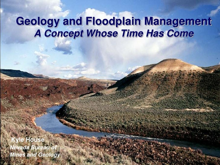 Geology and Floodplain Management         A Concept Whose Time Has Come     Kyle House Nevada Bureau of Mines and Geology