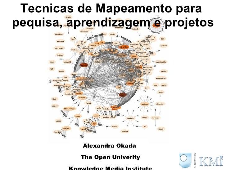 Tecnicas de Mapeamento para  pequisa, aprendizagem e projetos Alexandra Okada  The Open Univerity Knowledge Media Institute