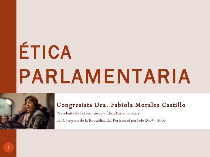 ÉTICA PARLAMENTARIA   <ul><li>Congresista Dra. Fabiola Morales Castillo </li></ul><ul><li>Presidenta de la Comisión de Éti...