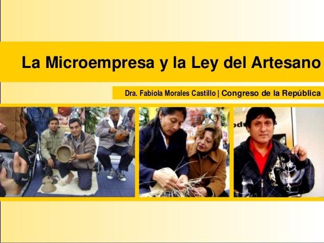 La Microempresa y la Ley del Artesano Dra. Fabiola Morales Castillo   Congreso de la República
