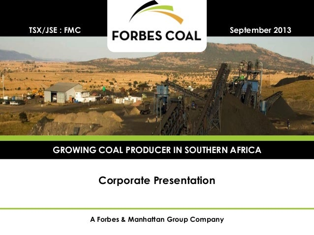 A Forbes & Manhattan Group Company Corporate Presentation September 2013TSX/JSE : FMC GROWING COAL PRODUCER IN SOUTHERN AF...