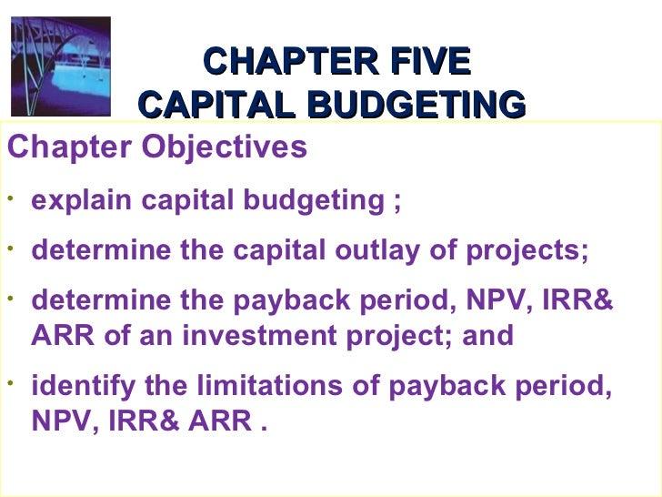 CHAPTER FIVE CAPITAL BUDGETING <ul><li>Chapter Objectives </li></ul><ul><li>explain capital budgeting ; </li></ul><ul><li>...