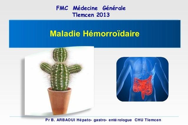 FMC Médecine Générale Tlemcen 2013  Maladie Hémorroïdaire  Pr B. ARBAOUI Hé pato- gastro- enté rologue CHU Tlemcen