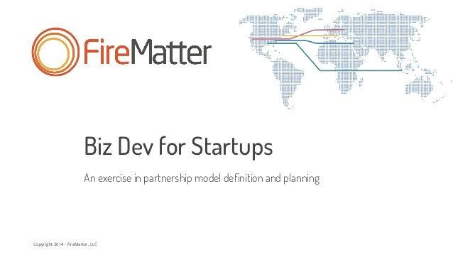 Copyright 2014 - FireMatter, LLC Biz Dev for Startups An exercise in partnership model definition and planning