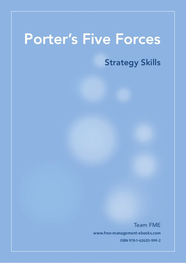 Porter's Five Forces Strategy Skills  Team FME www.free-management-ebooks.com ISBN 978-1-62620-999-2