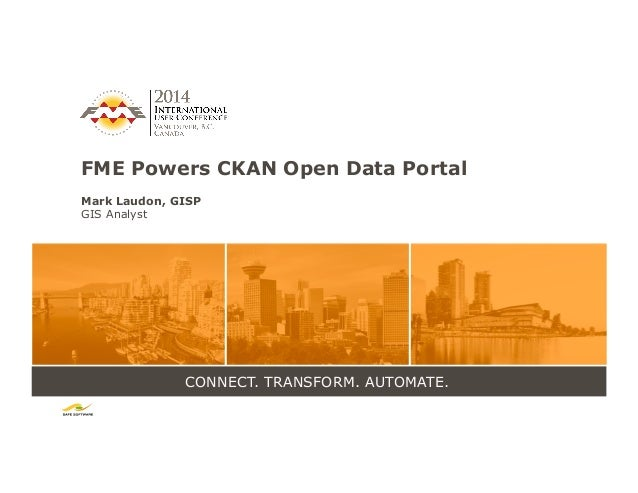 CONNECT. TRANSFORM. AUTOMATE. FME Powers CKAN Open Data Portal Mark Laudon, GISP GIS Analyst