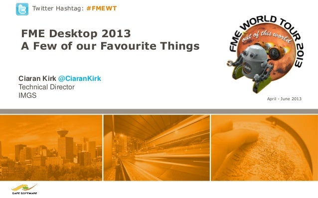 Twitter Hashtag: #FMEWT  FME Desktop 2013 A Few of our Favourite Things Ciaran Kirk @CiaranKirk Technical Director IMGS  A...