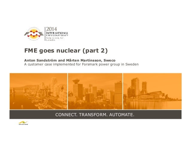 CONNECT. TRANSFORM. AUTOMATE. FME goes nuclear (part 2) Anton Sandström and Mårten Martinsson, Sweco A customer case imple...