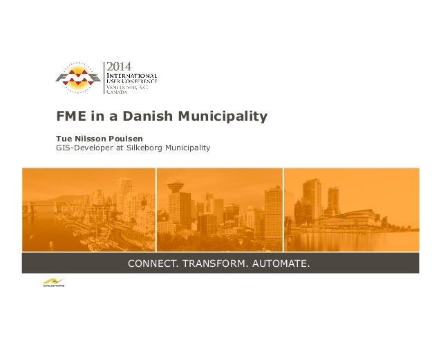 CONNECT. TRANSFORM. AUTOMATE. FME in a Danish Municipality Tue Nilsson Poulsen GIS-Developer at Silkeborg Municipality
