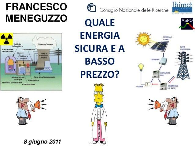 QUALE ENERGIA SICURA E A BASSO PREZZO? FRANCESCO MENEGUZZO 8 giugno 2011