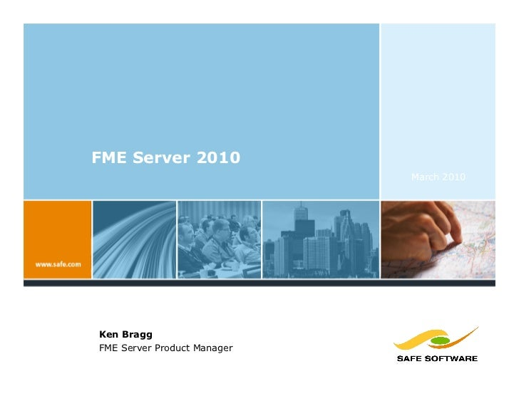 FME Server 2010                              March 2010     Ken Bragg FME Server Product Manager