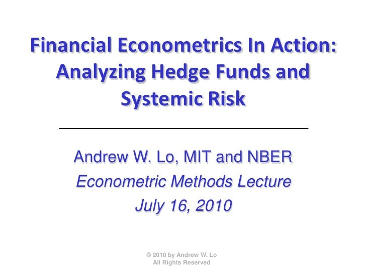 Financial Econometrics In Action:    Analyzing Hedge Funds and           Systemic Risk      Andrew W. Lo, MIT and NBER    ...