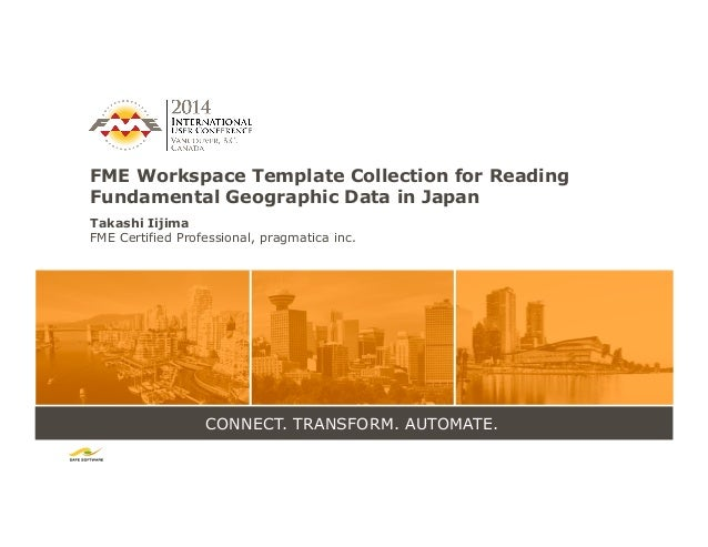 CONNECT. TRANSFORM. AUTOMATE. FME Workspace Template Collection for Reading Fundamental Geographic Data in Japan Takashi I...
