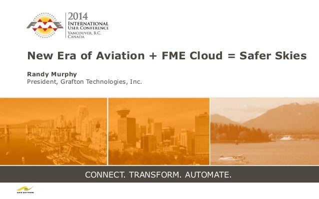 CONNECT. TRANSFORM. AUTOMATE. New Era of Aviation + FME Cloud = Safer Skies Randy Murphy President, Grafton Technologies, ...