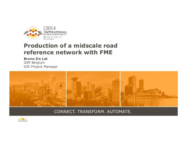 CONNECT. TRANSFORM. AUTOMATE. Production of a midscale road reference network with FME Bruno De Lat GIM Belgium GIS Projec...