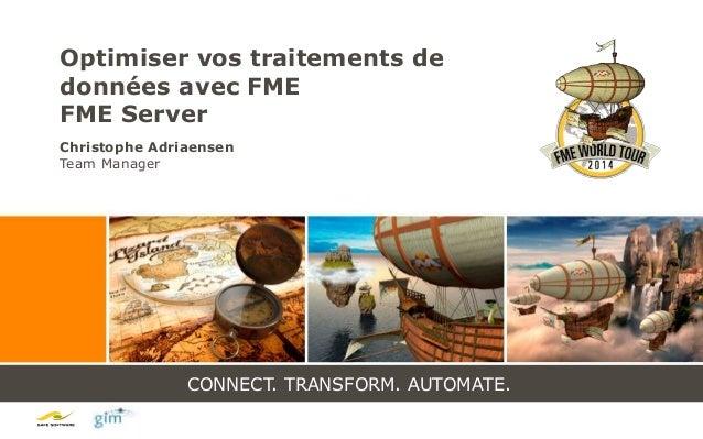 CONNECT. TRANSFORM. AUTOMATE. Optimiser vos traitements de données avec FME FME Server Christophe Adriaensen Team Manager