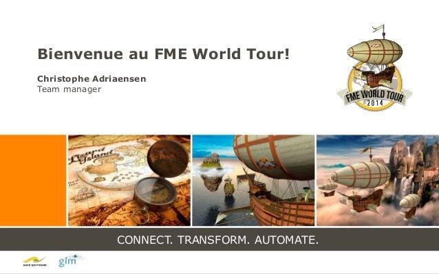 CONNECT. TRANSFORM. AUTOMATE. CONNECT. TRANSFORM. AUTOMATE. Bienvenue au FME World Tour! Christophe Adriaensen Team manager