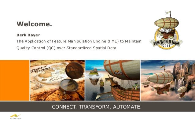CONNECT. TRANSFORM. AUTOMATE. Welcome. Berk Bayer The Application of Feature Manipulation Engine (FME) to Maintain Quality...