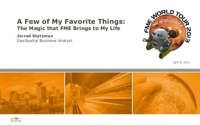 A Few of My Favorite Things:The Magic that FME Brings to My LifeJerrod StutzmanGeoSpatial Business Analyst                ...