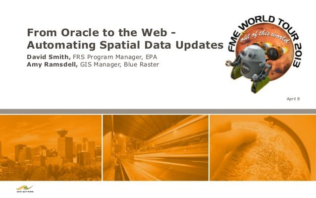 From Oracle to the Web -Automating Spatial Data UpdatesDavid Smith, FRS Program Manager, EPAAmy Ramsdell, GIS Manager, Blu...