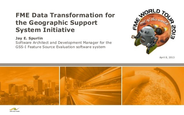 FME Data Transformation forthe Geographic SupportSystem InitiativeJay E. SpurlinSoftware Architect and Development Manager...