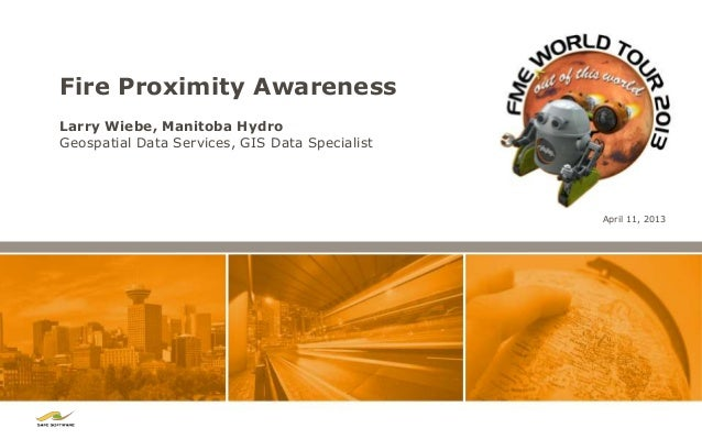 Fire Proximity AwarenessLarry Wiebe, Manitoba HydroGeospatial Data Services, GIS Data Specialist                          ...