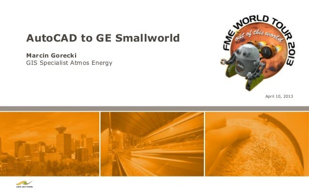 AutoCAD to GE SmallworldMarcin GoreckiGIS Specialist Atmos Energy                              April 10, 2013