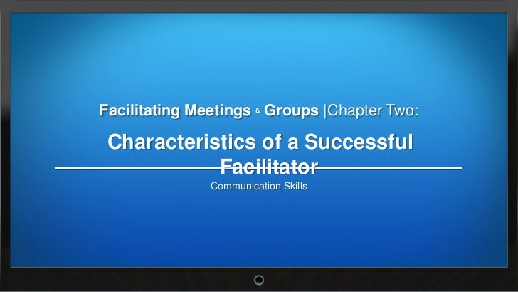 Facilitating Meetings & Groups |Chapter Two: Characteristics of a Successful            Facilitator               Communic...