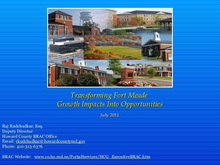Transforming Fort Meade  Growth Impacts Into Opportunities July 2011 Raj Kudchadkar, Esq. Deputy Director Howard County BR...