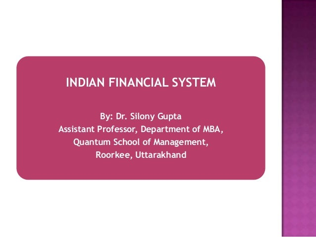INDIAN FINANCIAL SYSTEM By: Dr. Silony Gupta Assistant Professor, Department of MBA, Quantum School of Management, Roorkee...
