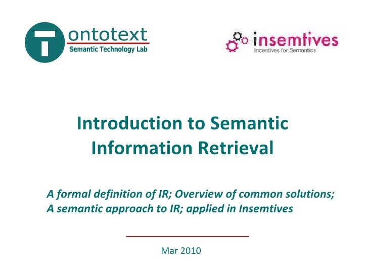 Introduction to Semantic Information Retrieval<br />A formal definition of IR; Overview of common solutions; A semantic ap...
