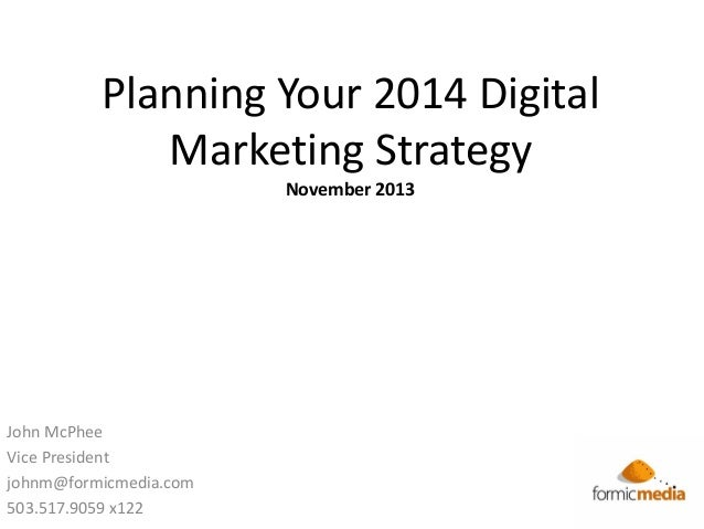Planning Your 2014 Digital Marketing Strategy November 2013  John McPhee Vice President johnm@formicmedia.com 503.517.9059...