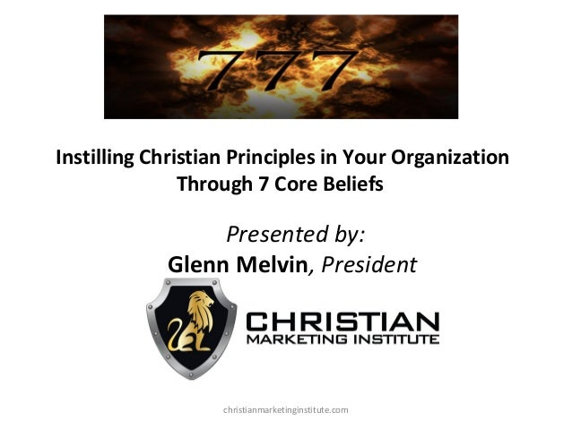 Instilling Christian Principles in Your Organization Through 7 Core Beliefs  Presented by: Glenn Melvin, President  christ...