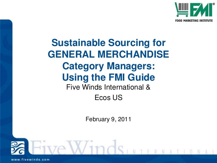 Sustainable Sourcing for GENERAL MERCHANDISE Category Managers: Using the FMI Guide<br />Five Winds International &<br />E...